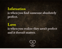 Who agrees?: Infatuation  is when you find someone absolutely  perfect.  Love  is when you realize they aren't perfect  and it doesn't matter.  Ra  RELATIONSHIP  QUOTES Who agrees?