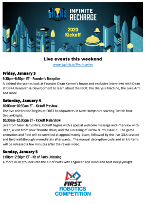 """Quick reference for this weekend's """"festivities"""": INFINITE  RECHARGE  2020  Kickoff  Live events this weekend  www.twitch.tv/firstinspires  Friday, January 3  6:30pm-8:30pm ET - Founder's Reception  A behind-the-scenes look at Founder Dean Kamen's house and exclusive interviews with Dean  at DEKA Research & Development to learn about the IBOT, the Dialysis Machine, the Luke Arm,  and more.  Saturday, January 4  10:00am-10:30am ET – Kickoff Preshow  The live celebration begins at FIRST headquarters in New Hampshire starring Twitch host  DeejayKnight.  10:30am-12:00pm ET – Kickoff Main Show  Live from New Hampshire, kickoff begins with a special welcome message and interview with  Dean, a visit from your favorite droid, and the unveiling of INFINITE RECHARGE. The game  animation and field will be unveiled at approximately 11am, followed by the live Q&A session  and field walkthrough immediately afterwards. The manual decryption code and all kit items  will be released a few minutes after the reveal video.  Sunday, January 5  1:00pm-2:30pm ET – Kit of Parts Unboxing  A more in-depth look into the Kit of Parts with Engineer Ted Hood and host DeejayKnight.  FIRST  ROBOTICS  COMPETITION Quick reference for this weekend's """"festivities"""""""