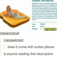 WHY THE ACTUAL FUXK DOES IT COST OVER 150 $ -S: Inflatable Toast Mattress  Breakdast in bed? No, breaktastIS the bed  Sleeping on this giant6 by Infatable Toa  Mattress is likely to make you dreamthat  are pad of butter and that you are foatng  down a river of freshly brewed coffee, In re  you should not use the infatable Toast Ma  as a fotation device nor should you expos  excessive heat. This piece of toastis made  plastic, not bread, so if you wake up and sn  buming toast, you are probably just having  stroke.  Price: $16995  M5676  hem:  Quantity:  ADD TO CART  megamintcat:  ryansealcrest:  does it come with butter pillows  is anyone reading that description WHY THE ACTUAL FUXK DOES IT COST OVER 150 $ -S