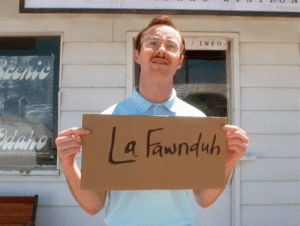 Kip, Napoleon Dynamite, and Chat: /INFO  Beenic  Waho  a fawnduh In Napoleon Dynamite Kip does not misspell La Fawnduh's name as he had learned it from her from text based chat rooms.