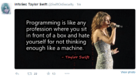 Programming: Info Sec Taylor Swift  @SwiftOnSecurity 1m  Programming is like any  profession where you sit  in front of a box and hate  yourself for not thinking  enough like a machine.  Taylor Swift  22  13  View photo