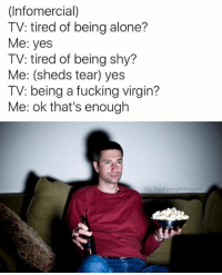 Being Alone, Memes, and Snapchat: (Infomercial)  TV: tired of being alone?  Me: yes  TV: tired of being shy?  Me: (sheds tear) yes  TV: being a fucking virgin?  Me: ok that's enough  IG: The Funnyintrovert Snapchat: DankMemesGang