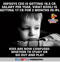 virat kohli: INFOSYS CEO IS GETTING 16.5 CR  SALARY PER YEAR, VIRAT KOHLI IS  GETTING 17 CR FOR 2 MONTHS IN IPL  LAUGHING  KIDS ARE NOW CONFUSED  WHETHER TO STUDY OR  GO OUT AND PLAY  f/laughingcolours