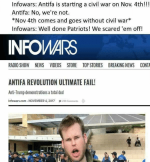 "antifainternational:  Next: Alex Jones will explain that the ""antifa leaders"" use the Mayan calendar, so it's still on…: Infowars: Antifa is starting a civil war on Nov. 4th!!!  Antifa: No, we're not.  *Nov 4th comes and goes without civil war  Infowars: Well done Patriots! We scared 'em off!  INFOWARS  RADIO SHOW NEWS VIDEOS STORE TOP STORIES BREAKING NEWS CONTA  ANTIFA REVOLUTION ULTIMATE FAIL!  Anti-Trump demonstrations a total dud  Infowars.com-NOVEMBER 4, 2017 230 Comments g  TIN antifainternational:  Next: Alex Jones will explain that the ""antifa leaders"" use the Mayan calendar, so it's still on…"
