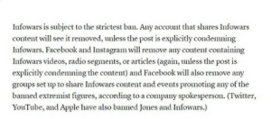 "Apple, Crying, and Facebook: Infowars is subiect to the strictest ban. Any account that shares Infowars  content will see it removed, unless the post is explicitly condemning  Infowars. Facebook and Instagram will remove any content containing  Infowars videos, radio segments, or articles (again, unless the post is  explicitly condemning the content) and Facebook will also remove any  groups set up to share Infowars content and events promoting any of the  banned extremist figures, according to a company spokesperson. (Twitter,  YouTube, and Apple have also banned Jones and Infowars.) siryouarebeingmocked:  thebluehue22:  aphextwinselectedambientworks:   rtrixie: Western social media platforms are rolling out China-like automated censorship and no one says anything because it's targeting the ""right"" people.  This should terrify you. but paradise from hate is just around the corner. no sense in crying over spilt milk right guys? right guys? guys???   The world becomes more Orwellian everyday  Notice how this also includes people criticizing and mocking Inforwars and Jones, if they're not ""explicitly condemning""."