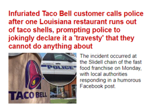 Facebook, Facepalm, and Food: Infuriated Taco Bell customer calls police  after one Louisiana restaurant runs out  of taco shells, prompting police to  jokingly declare it a 'travesty' that they  cannot do anything about  The incident occurred at  the Slidell chain of the fast  POLICE food franchise on Monday,  with local authorities  responding in a humorous  Facebook post  TACO BELL Karen is back