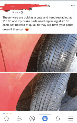 Ah as bold as a cute: ing  5 hrs  These tyres are bold as a cute and need replacing at  215.00 and my brake pads need replacing at 75.00  each just beware of quick fit they will have your pants  down if they can Ah as bold as a cute