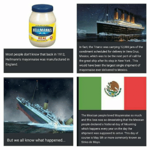 "Happy Cinco de Mayo / Revenge of the Fifth: ""ING OUT r  HELLMANNS  REAL  MAYONNAISE  In fact, the Titanic was carrying 12,000 jars of the  condiment scheduled for delivery in Vera Cruz,  Mexico, which was to be the next port of call for  the great ship after its stop in New York. This  would have been the largest single shipment of  mayonnaise ever delivered to Mexico.  Most people don't know that back in 1912,  Hellmann's mayonnaise was manufactured in  England.  The Mexican people loved Mayonnaise so much  and this loss was so devastating that the Mexican  people declared a National day of Mourning  which happens every year on the day the  shipment was supposed to arrive. This day of  course is May 5th or more commonly known as  Sinko de Mayo.  But we all know what happened... Happy Cinco de Mayo / Revenge of the Fifth"