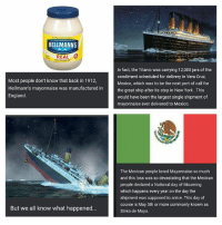 Dad, Dank, and England: ING OUT T  HELLMANNS  REALC  MAYONNAISE  Most people don't know that back in 1912,  Hellmann's mayonnaise was manufactured in  England.  In fact, the Titanic was carrying 12,000 jars of the  condiment scheduled for delivery in Vera Cruz,  Mexico, which was to be the next port of call for  the great ship after its stop in New York. This  would have been the largest single shipment of  mayonnaise ever delivered to Mexico.  The Mexican people loved Mayonnaise so much  and this loss was so devastating that the Mexican  people declared a National day of Mourning  which happens every year on the day the  shipment was supposed to arrive. This day of  course is May 5th or more commonly known as  Sinko de Mayo.  But we all know what happened.. *extreme level dad joke warning*