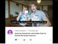 Dude, Memes, and Ksi: ING RIN  credit card, we're gonna blur that cuz f**k y'all  Danny Acheson . 17 minutes ago  dude he blurred his card better than he  blurred the body Imaoooo KSILogan via /r/memes https://ift.tt/2MyLsss