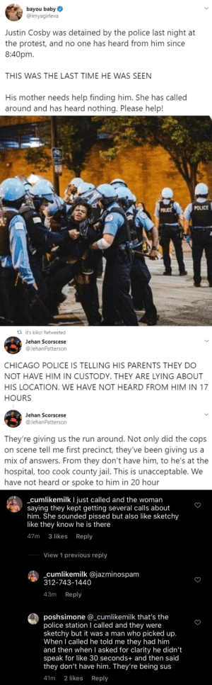 ingek73:  one-time-i-dreamt: monzterzack:  THE CHICAGO POLICE HAVE ARRESTED JUSTIN COSBY AND ARE LYING ABOUT HIS LOCATION   JUSTIN COSBY IS ONLY A TEENAGER PLEASE HELP SPREAD THIS I FEAR WHAT THEY'VE DONE TO HIM THIS NEEDS TO GO VIRAL AND PUBLIC PRESSURE NEEDS TO BE PUT ON THE PEOPLE RESPONSIBLE  he's been found!: ingek73:  one-time-i-dreamt: monzterzack:  THE CHICAGO POLICE HAVE ARRESTED JUSTIN COSBY AND ARE LYING ABOUT HIS LOCATION   JUSTIN COSBY IS ONLY A TEENAGER PLEASE HELP SPREAD THIS I FEAR WHAT THEY'VE DONE TO HIM THIS NEEDS TO GO VIRAL AND PUBLIC PRESSURE NEEDS TO BE PUT ON THE PEOPLE RESPONSIBLE  he's been found!