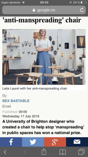 Facepalm, Google, and Email: Ingen tjeneste  09:20  7 24 % L  google.no  'anti-manspreading' chair  Laila Laurel with her anti-manspreading chair  By  BEX BASTABLE  Email  Published: 09:56  Wednesday 17 July 2019  A University of Brighton designer who  created a chair to help stop 'manspreading'  in public spaces has won a national prize.  f What...the...fuck is wrong with feminists