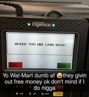Af, Dank, and Dumb: Ingenico .  WOULD YOU LIKE CASH BACK?  YES  Yo Wal-Mart dumb af they givin  out free money ok don't mind ifI  2 do nigga  iSc250  .02  Canee  4 GHI 5 JK 6 MNG  Clear me_irl by LaffyTaffy404 MORE MEMES