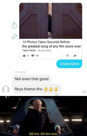 It's treason then (OC): INGNSEWHOP  16 Photos Taken Seconds Before  the greatest song of any film score ever  Facts Verse 961,623 views  Undeniable  Lil Lachy  Not even that good  Reys theme tho  2t  Kill him. Kill him now. It's treason then (OC)