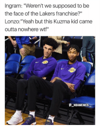 """Facts, Los Angeles Lakers, and Memes: Ingram: """"Weren't we supposed to be  the face of the Lakers franchise?""""  Lonzo:""""Yeah but this Kuzma kid came  outta nowhere wtf""""  ATR  NBAMEMES Facts 💀😂👀 - Follow @_nbamemes._"""