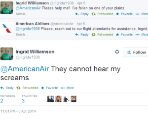 American, American Airlines, and Flight: Ingrid Williamson@ingridw1938 Apr 5  @AmericanAir Please help me!! Ive fallen on one of your plains  Details  わReply  Retweeted ★ Favorite  More  American Airlines @AmericanAir Apr 5  @ingridw1938 Please, reach out to our flight attendants for assistance, Ingrid.  Details  わReply t Retweeted ★ Favorite  More  Ingrid Williamson  *  Follow  @ingridw1938  @AmericanAir They cannot hear my  screams  h Reply RetweetedFavoriteMore  RETWEETS FAVORITES  2  1:01 PM-5 Apr 2014