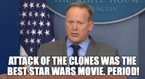 SEAN SPICER FIRED FOR TELLING THE TRUTH : PrequelMemes: INGTON  KKKK  ATTACK OF THE CLONES WAS THE  BEST STAR WARS MOVIE. PERIOD!  imgflip.com SEAN SPICER FIRED FOR TELLING THE TRUTH : PrequelMemes