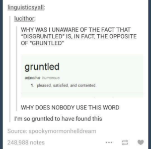 "Tbh, Word, and Sat: inguisticsyall  lucithor  WHY WAS I UNAWARE OF THE FACT THAT  ""DISGRUNTLED"" IS, IN FACT, THE OPPOSITE  OF ""GRUNTLED""  gruntled  adjective humorous  1. pleased, satisfied, and contented.  WHY DOES NOBODY USE THIS WORD  I'm so gruntled to have found this  Source: spookyrnormonhelldreanm  248,988 notes Sounds like an SAT word tbh"