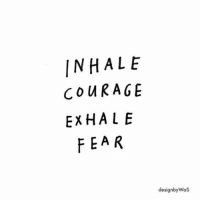 Fear, Inhale, and Exhale: INHALE  CO URAGE  EXHALE  FEAR  designbyWaS
