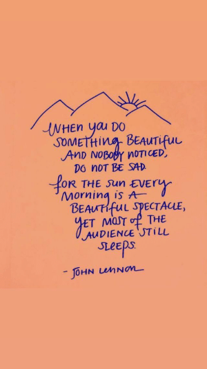 Beautiful, Sad, and Sun: INHEN yau DO  SOMETHING BEAUTifuu  AnD NOBOBY N0TI CED,  DO noT BE SAD  oR THE SUn EVER  Morning is A  BEAUTIFUL SPECTACLE,  MasT  o THE  AUDIENCE JTi LL  seeps  -JOHN LUMNOM The audience still sleeps