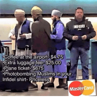 photobombing: INHIMEA  Coffee at the airport $4.75  Extra luggage fee-$25.00  Plane ticket-$675  Photobombing Muslims in your  Infidel shirt- Priceless  MasterCard