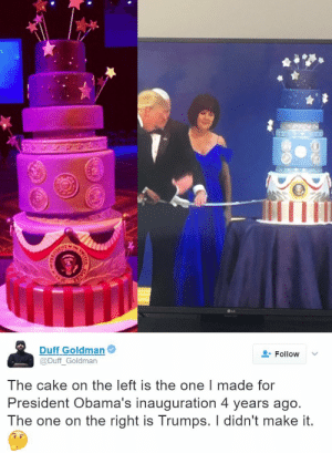 Life, Target, and Tumblr: Ini  ●LG   Duff Goldman  @Duff_Goldman  Follow  The cake on the left is the one I made for  President Obama's inauguration 4 years ago.  The one on the right is Trumps. I didn't make it. miracufic: orevet:  completelyhogwashed:   pussypoppinlikepopcorn:  rafi-dangelo:  (Twitter) President Velveeta plagiarized his inauguration cake. A. Cake. This is real life.   They took the man's cake design like they are so low down  EVERYONE IS MISSING THE BEST GOSH DANG PART OF THIS STORY THEY DONATED ALL THE PROFITS TO HRC!!   it's cool that the bakery also gave a shoutout to the original cake designer  like they absolutely knew how shady this whole thing was and managed to handle it in the best way possible  Update on #cakegate.