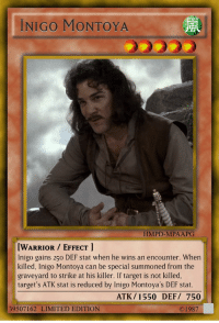 Reddit, Target, and Yu-Gi-Oh: INIGO MONTOYA  HMPD-MPAAPG  WARRIOR EFFECT  Inigo gains 250 DEF stat when he wins an encounter. When  killed, Inigo Montoya can be special summoned from the  graveyard to strike at his killer. If target is not killed,  target's ATK stat is reduced by Inigo Montoya's DEF stat.  ATK/ 1550 DEF/ 750  39507162 LIMITED EDITION  С 1987