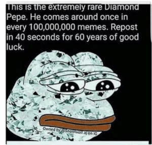 Memes, Diamond, and Good: inis IS the extremely rare Diamond  Pepe. He comes around once in  every 100,000,000 memes. Repost  in 40 seconds for 60 years of good  luck.  Owned by @Snowwoll.aj on IG Owo