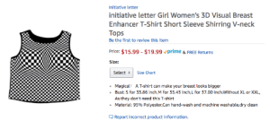 Fucking, God, and Love: Initiative letter  initiative letter Girl Women's 3D Visual Breast  Enhancer T-Shirt Short Sleeve Shirring V-neck  Tops  Be the first to review this item  Price: $15.99 - $19.99 vprime & FREE Returns  Size:  Select Size Chart  Magical: A T-shirt can make your breast looks bigger  Bust: S for 33.86 inch,M for 35.43 inch,L for 37.00 inch.Without XL or XXL  As they don't need this T-shirt  Material: 95% Polyester,can hand-wash and  achine washable,dry clean  .  Report incorrect product information audible-smiles:god, I love this concept. don't bother with breast forms, just fucking wear an optical illusion. will everyone know what you're doing? yes, obviously, but they won't be able to look at your great boobs for longer than two seconds without feeling dizzy, so who cares?