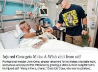 """John Cena, Working, and Make A: Injured Cena gets Make-A-Wish visit from self  Professional wrestler John Cena, already renowned for his tireless charitable work,  went above-and-beyond this afternoon by granting a Make-A-Wish hospital visit to  his injured self. """"Hang in there, champ,"""" Cena told Cena, who was hospitalized..."""