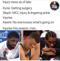 Memes, News, and Never: Injury news as of late:  Kyrie: Getting surgery  Steph: MCL injury & lingering ankle  injuries  Kawhi: No one knows what's going on  Injuries this season, man..  NEVER  STOPS  FFS  DEN Wishing everybody a speedy recovery 🙏🏽😪 - Follow @_nbamemes._