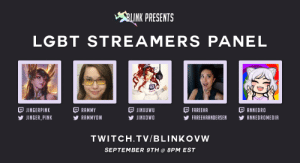 Community, Lgbt, and Tumblr: INK PRESENTS  LGBT STREAMERS PANEL  JINGERPINK  JINGER PINK  RAMMY  RAMMYOW  JINXUWU  У JINXOWO  FAREEHA  FAREEHAANDERSEN YANNEDROMEDIA  ANNEDRO  TWITCH.TV/BLINKOVW  SEPTEMBER 9TH@ 8PM EST blinkovw:  BLINK Overwatch is proud to present the LGBT Streamers Panel, a QA session hosted by @themonalisa and featuring some of the most prominent LGBT Overwatch streamers in the community. Tune into the broadcast at 8PM EST on September 9th!https://www.twitch.tv/blinkovw