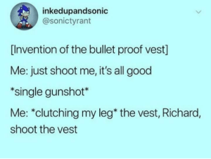 "Memes, Fuck, and Good: inkedupandsonic  @sonictyrant  [Invention of the bullet proof vest]  Me: just shoot me, it's all good  *single gunshot*  Me: ""clutching my leg* the vest, Richard,  shoot the vest What the fuck, Richard via /r/memes https://ift.tt/2zIQSsE"