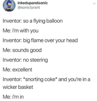 Head, Good, and Coke: inkedupandsonic  @sonictyrant  Inventor: so a flying balloon  Me: i'm with you  Inventor: big flame over your head  Me: sounds good  Inventor: no steering  Me: excellent  Inventor: *snorting coke* and you're in a  wicker basket  Me: i'm in