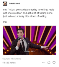 me re: any goal tbh: inkskinned  me: i'm just gonna devote today to writing. really  just knuckle down and get a lot of writing done  just write up a funky little storm of writing  me:  and then I didn't.  Source: inkskinned  10,128 notes me re: any goal tbh