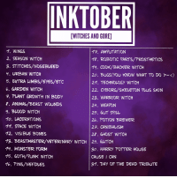 "Bones, Harry Potter, and Monster: INKTOBER  [WITCHES AND GORE]  1. WINGS  2. SEASON WITCH  3. STITCHES/NOSEBLEED  4. URBAN WITCH  5. EXTRA LIMBS/EYES/ETC  6. GARDEN WITCH  7. PLANT GROWTH IN BODy  ?. ANIMA/BEAST WOUNDS  9. BLOOD WITCH  10. LACERATIONS  11. SPACE WITCH  12. VISIBLE BONES  13. BEASTMASTER/VETERINARy WITCH 29. álITCH  14. MONSTER FORM  15. GOTH/PUNK WITCH  16. PINS/NEFDLES  /7. AMPUTATION  18. ROBOTIC PARTS/PROSTHETICS  19. COOK/BACKER WITCH  20. BUGS(you KNOW WHAT TO DO >~〈)  21. TECHNOLOGY WITCH  22. CyBORG/SKELETON PLUS SKIN  23. WARRIOR WITCH  24. WEAPON  25. 6UT SPILL  26. POTION BREWER  27. CANIBALISM  2. 6HOST WITCH  30. HARRY POTTER HOUSE  CAUSE I CAN  31. DAY OF THE DEAD TRIBUTE <p><a href=""https://liliatura8823.tumblr.com/post/165740820580/i-have-decided-to-start-using-tumblr-and-what-a"" class=""tumblr_blog"" target=""_blank"">liliatura8823</a>:</p> <blockquote> <p>I have decided to start using tumblr and what a better way to do than with inktober!!!</p>  <p>Imma be using this list and you can use it too if you want!<br/> Just use the hashtag #witchesandgore so I can find it and see all of your guys creations!</p> </blockquote>"