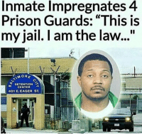 """This dude is a savage 💀: Inmate Impregnates 4  Prison Guards: """"This is  my jail. I am the law...""""  MORE  DETENTION a  CENTER  401 E. EAGER ST This dude is a savage 💀"""