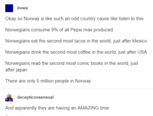 The Vikings know how to party: Innea  Okay so Norway is like such an odd country cause like listen to this  Norwegians consume 9% of all Pepsi max produced  Norwegians eat the second most tacos in the world, just after Mexico  Norwegians drink the second most coffee in the world, just after USA  Norwegians read the second most comic books in the world, just  after japan  There are only 5 million people in Norway  decepticonsensual  And apparently they are having an AMAZING time. The Vikings know how to party