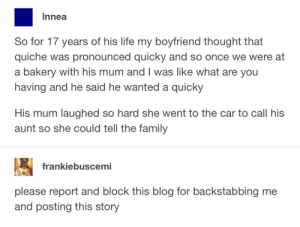 Family, Life, and Blog: Innea  So for 17 years of his life my boyfriend thought that  quiche was pronounced quicky and so once we were at  a bakery with his mum and I was like what are you  having and he said he wanted a quicky  His mum laughed so hard she went to the car to call his  aunt so she could tell the family  frankiebuscemi  please report and block this blog for backstabbing me  and posting this story Quiche