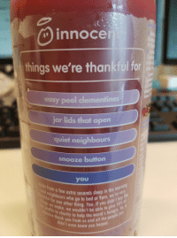 """Help, Http, and Quiet: innoce  things we're thankful for  easy peel dementines  jar lids that open  quiet neighbours  snooze button  you  for who gotobe at 9pm idn't buy  ils to cho Me wouldn't be able to give s  e from a  ing  rnl  d nen t few extra seconds seep in te  extra  ol  help the world's hungla you  didn ou from us and all the peo  even know you hel  ed <p>Innocent being wholesome via /r/wholesomememes <a href=""""http://ift.tt/2r4optu"""">http://ift.tt/2r4optu</a></p>"""