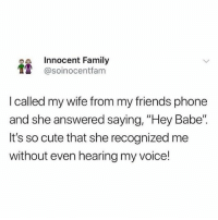"""Cute, Family, and Friends: Innocent Family  1 @soinocentfam  I called my wife from my friends phone  and she answered saying, """"Hey Babe""""  It's so cute that she recognized me  without even hearing my voice! @soinnocentparent is the funniest page on IG LMFAO 😂🤦🏼♂️"""