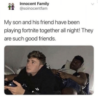 Fornite nibbas be like....: Innocent Family  @soinocentfam  My son and his friend have been  playing fortnite together all night! They  are such good friends. Fornite nibbas be like....
