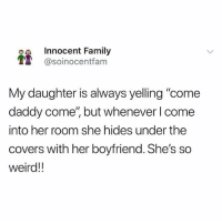 """Family, Funny, and Weird: Innocent Family  T @soinocentfam  My daughter is always yelling """"come  daddy come', but whenever l come  into her room she hides under the  covers with her boyfriend. She's so  weird!! @soinnocentparent is the funniest page on IG LMFAO 😂🤦🏼♂️"""