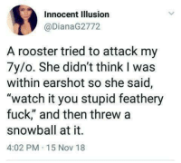 "Funny, Fuck, and Watch: Innocent Illusion  @DianaG2772  A rooster tried to attack my  7y/o. She didn't think I was  within earshot so she said,  ""watch it you stupid feathery  fuck,"" and then threw a  snowball at it.  4:02 PM 15 Nov 18 LMAOOOOO https://t.co/nz22veclSl"