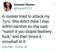 "Children, Fuck, and Watch: Innocent Illusion  @DianaG2772  A rooster tried to attack my  7y/o. She didn't think I was  within earshot so she said,  ""watch it you stupid feathery  fuck,"" and then threw a  snowball at it.  4:02 PM 15 Nov 18 Children"
