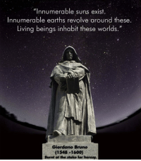 "Memes, 🤖, and Group: ""Innumerable suns exist  Innumerable earths revolve around these.  Living beings inhabit these worlds.  Giordano Bruno  (1548-1600)  Burnt at the stake for heresy. Keep Fighting for the Truth  Community: www.pantheism.com Facebook Group: www.facebook.com/groups/pantheism"