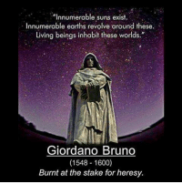 """CW Brown: Innumerable suns exist.  Innumerable earths revolve around these.  Living beings inhabit these worlds.""""  Giordano Bruno  (1548 1600)  Burnt at the stake for heresy. CW Brown"""
