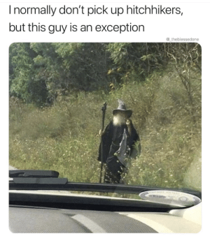 You shall not pass me by by dickfromaccounting FOLLOW 4 MORE MEMES.: Inormally don't pick up hitchhikers,  but this guy is an exception  @_theblessedone You shall not pass me by by dickfromaccounting FOLLOW 4 MORE MEMES.
