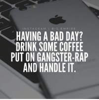 Memes, Gangster Rap, and Big E: INS T A G R A M  I BIG E M P I R E  HAVING A BAD DAY?  DRINK SOME COFFEE  PUT ON GANGSTER-RAP  AND HANDLE IT bigempire