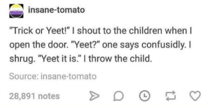 "Parents intensifies*: insane-tomato  ""Trick or Yeet!"" I shout to the children when I  open the door. ""Yeet?"" one says confusidly. I  shrug. ""Yeet it is."" I throw the child  Source: insane-tomato  28,891 notes Parents intensifies*"
